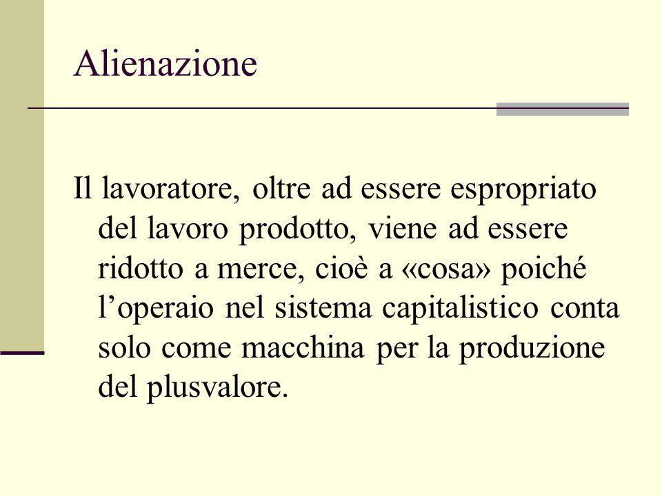 Alienazione Il lavoratore, oltre ad essere espropriato del lavoro prodotto, viene ad essere ridotto a merce, cioè a «cosa» poiché loperaio nel sistema