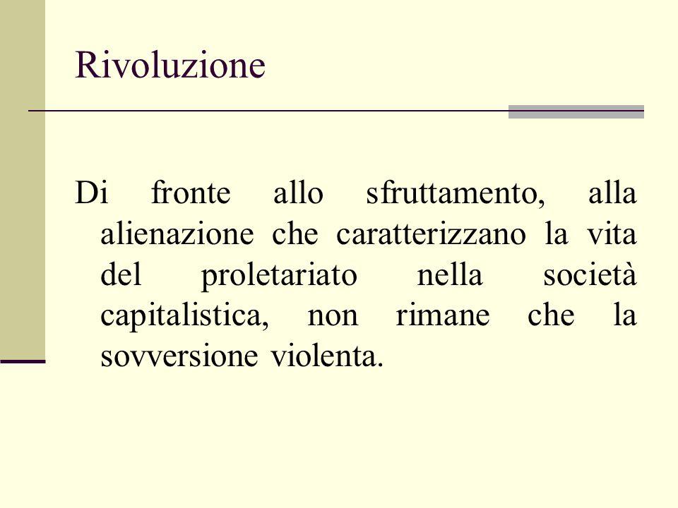 Rivoluzione Di fronte allo sfruttamento, alla alienazione che caratterizzano la vita del proletariato nella società capitalistica, non rimane che la s