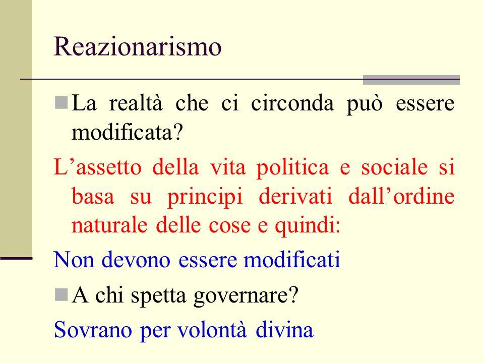 Reazionarismo La realtà che ci circonda può essere modificata? Lassetto della vita politica e sociale si basa su principi derivati dallordine naturale
