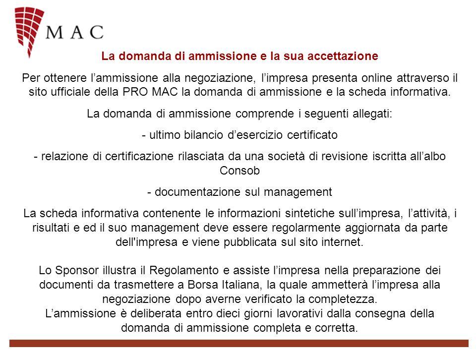 La domanda di ammissione e la sua accettazione Per ottenere lammissione alla negoziazione, limpresa presenta online attraverso il sito ufficiale della PRO MAC la domanda di ammissione e la scheda informativa.