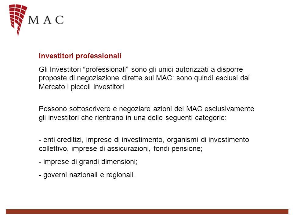 Investitori professionali Gli Investitori professionali sono gli unici autorizzati a disporre proposte di negoziazione dirette sul MAC: sono quindi esclusi dal Mercato i piccoli investitori Possono sottoscrivere e negoziare azioni del MAC esclusivamente gli investitori che rientrano in una delle seguenti categorie: - enti creditizi, imprese di investimento, organismi di investimento collettivo, imprese di assicurazioni, fondi pensione; - imprese di grandi dimensioni; - governi nazionali e regionali.