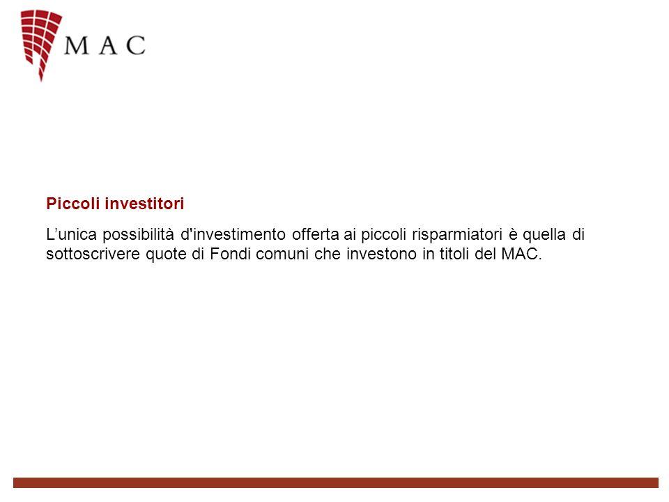 Piccoli investitori Lunica possibilità d investimento offerta ai piccoli risparmiatori è quella di sottoscrivere quote di Fondi comuni che investono in titoli del MAC.