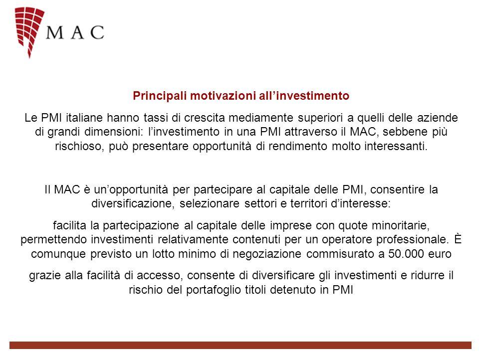 Principali motivazioni allinvestimento Le PMI italiane hanno tassi di crescita mediamente superiori a quelli delle aziende di grandi dimensioni: linvestimento in una PMI attraverso il MAC, sebbene più rischioso, può presentare opportunità di rendimento molto interessanti.