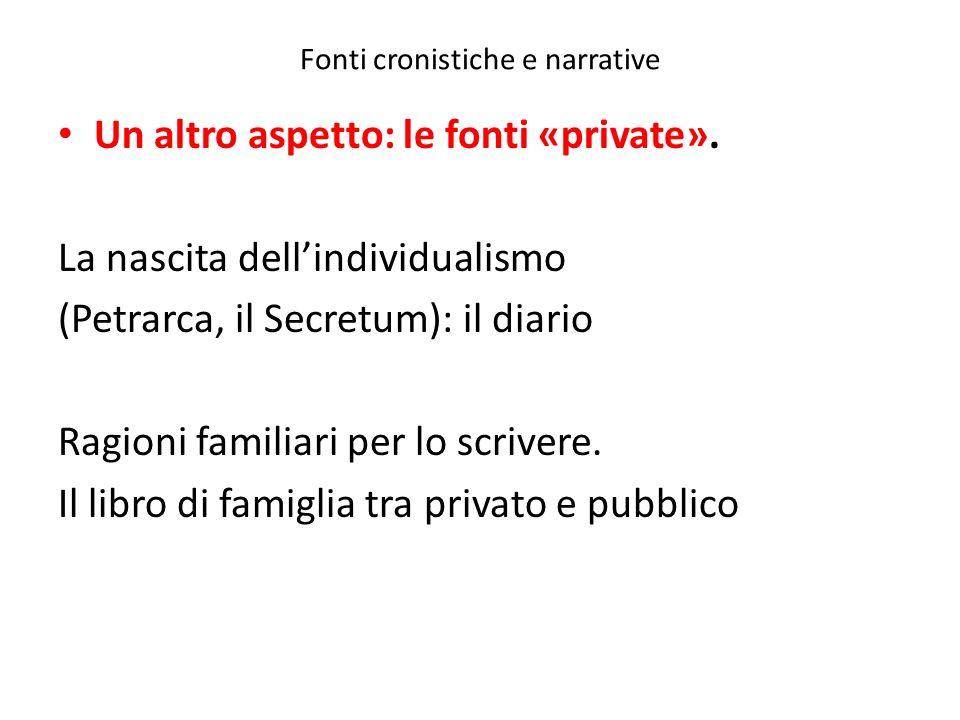 Fonti cronistiche e narrative Un altro aspetto: le fonti «private». La nascita dellindividualismo (Petrarca, il Secretum): il diario Ragioni familiari