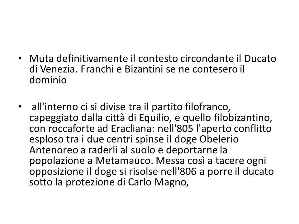 Muta definitivamente il contesto circondante il Ducato di Venezia. Franchi e Bizantini se ne contesero il dominio all'interno ci si divise tra il part