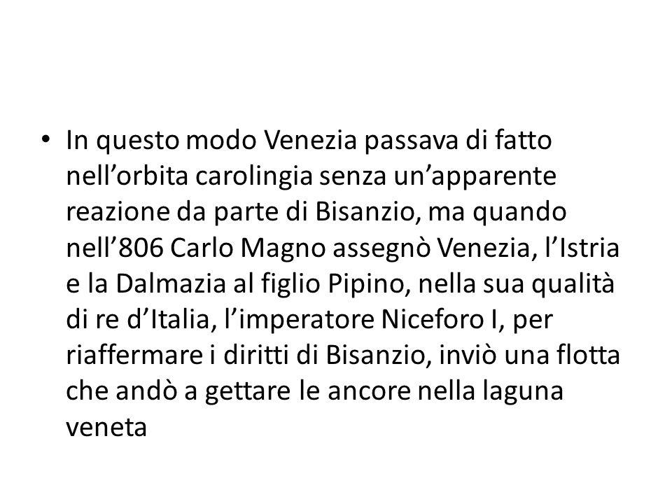 In questo modo Venezia passava di fatto nellorbita carolingia senza unapparente reazione da parte di Bisanzio, ma quando nell806 Carlo Magno assegnò V
