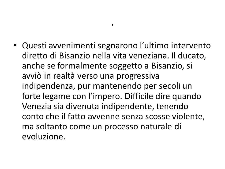 . Questi avvenimenti segnarono lultimo intervento diretto di Bisanzio nella vita veneziana. Il ducato, anche se formalmente soggetto a Bisanzio, si av