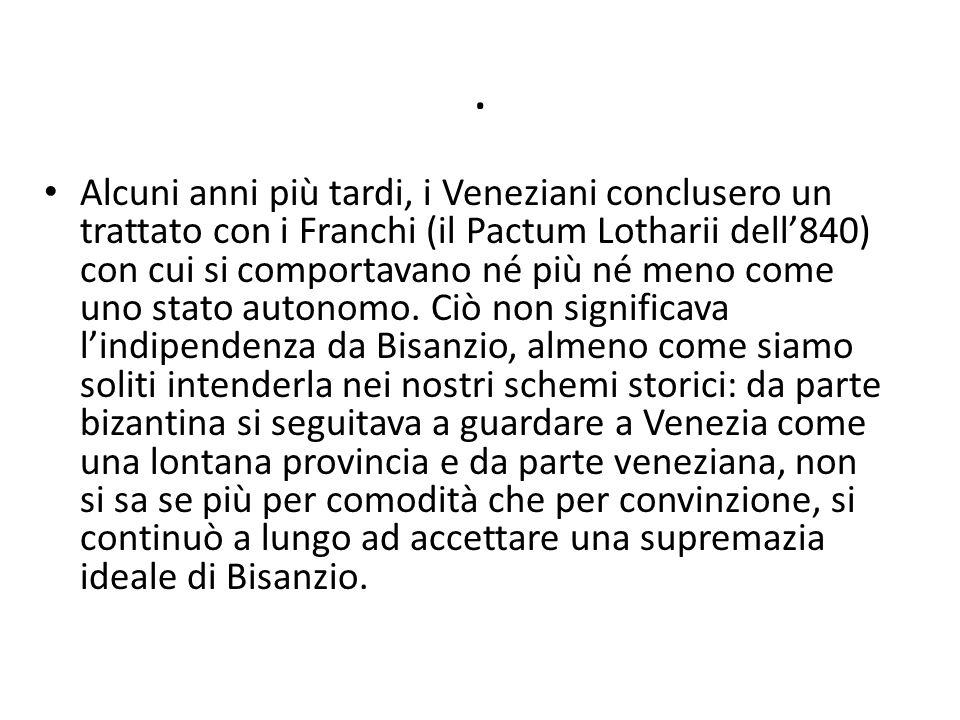 . Alcuni anni più tardi, i Veneziani conclusero un trattato con i Franchi (il Pactum Lotharii dell840) con cui si comportavano né più né meno come uno