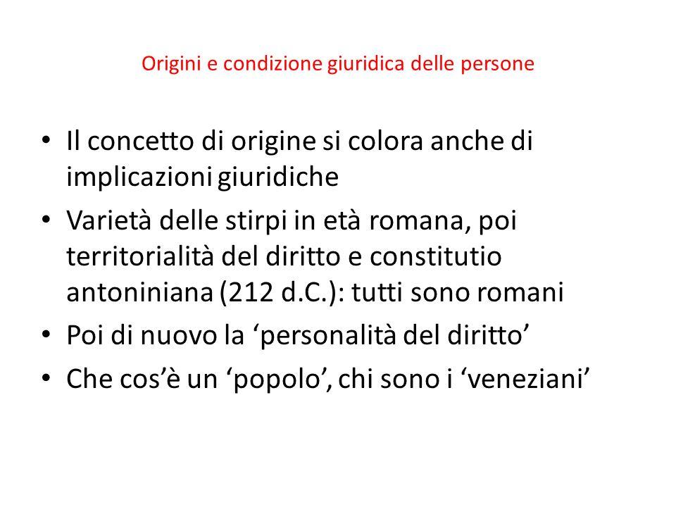 Origini e condizione giuridica delle persone Il concetto di origine si colora anche di implicazioni giuridiche Varietà delle stirpi in età romana, poi