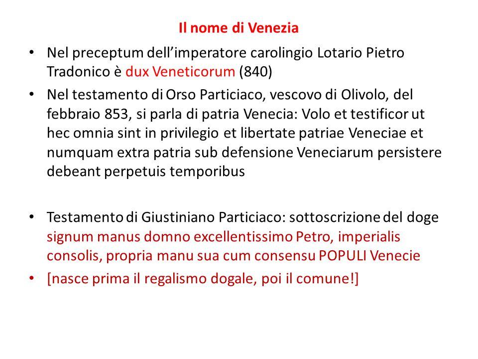 Il nome di Venezia Nel preceptum dellimperatore carolingio Lotario Pietro Tradonico è dux Veneticorum (840) Nel testamento di Orso Particiaco, vescovo