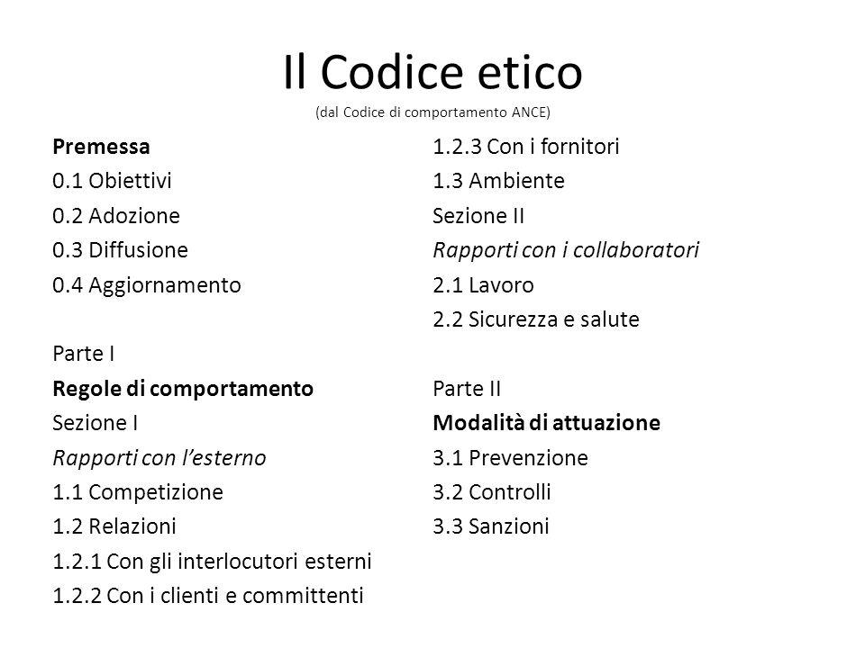Il Codice etico (dal Codice di comportamento ANCE) Premessa 0.1 Obiettivi 0.2 Adozione 0.3 Diffusione 0.4 Aggiornamento Parte I Regole di comportamento Sezione I Rapporti con lesterno 1.1 Competizione 1.2 Relazioni 1.2.1 Con gli interlocutori esterni 1.2.2 Con i clienti e committenti 1.2.3 Con i fornitori 1.3 Ambiente Sezione II Rapporti con i collaboratori 2.1 Lavoro 2.2 Sicurezza e salute Parte II Modalità di attuazione 3.1 Prevenzione 3.2 Controlli 3.3 Sanzioni