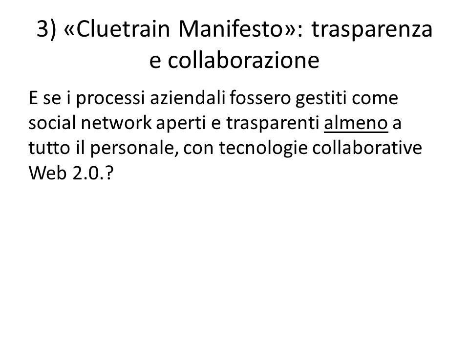 3) «Cluetrain Manifesto»: trasparenza e collaborazione E se i processi aziendali fossero gestiti come social network aperti e trasparenti almeno a tutto il personale, con tecnologie collaborative Web 2.0.?