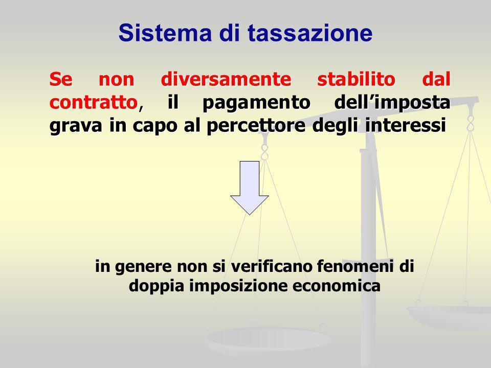 Sistema di tassazione Se non diversamente stabilito dal contratto, il pagamento dellimposta grava in capo al percettore degli interessi in genere non