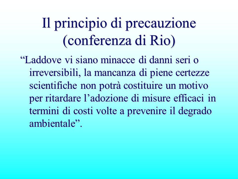 Il principio di precauzione (conferenza di Rio) Laddove vi siano minacce di danni seri o irreversibili, la mancanza di piene certezze scientifiche non