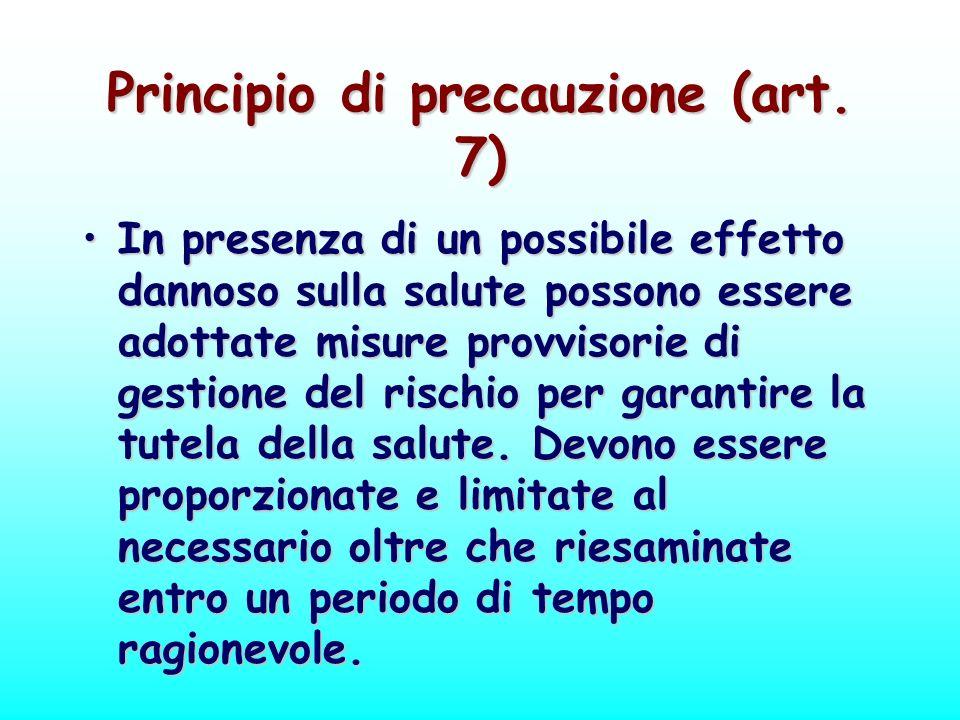 Principio di precauzione (art. 7) In presenza di un possibile effetto dannoso sulla salute possono essere adottate misure provvisorie di gestione del