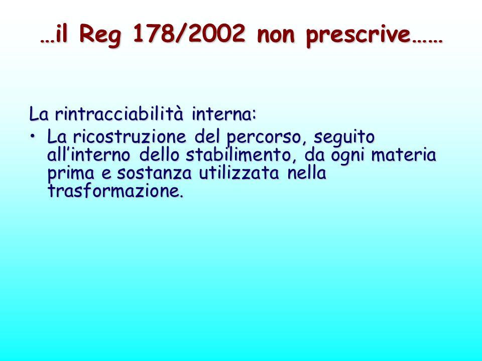 …il Reg 178/2002 non prescrive…… La rintracciabilità interna: La ricostruzione del percorso, seguito allinterno dello stabilimento, da ogni materia pr