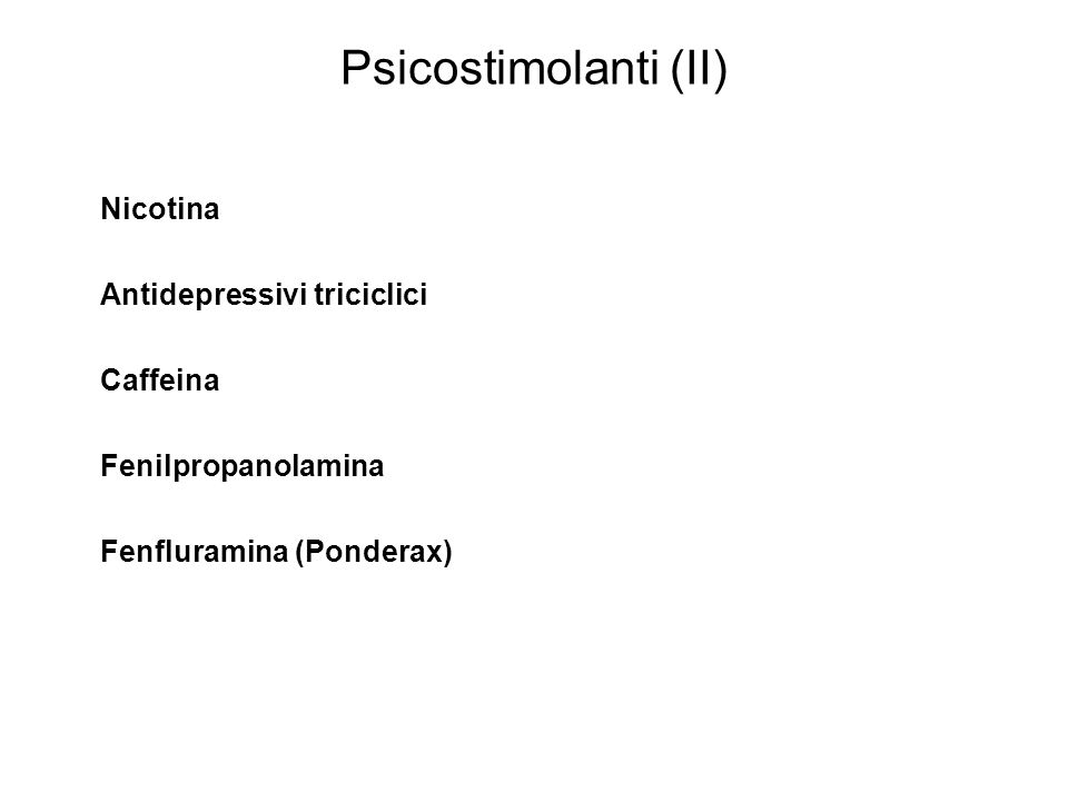 Psicostimolanti (II) Nicotina Antidepressivi triciclici Caffeina Fenilpropanolamina Fenfluramina (Ponderax)