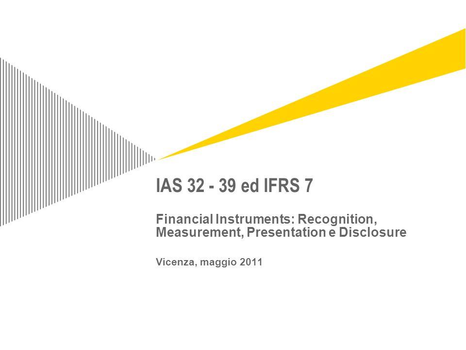 Page 12 IAS 32 e IAS 39 - Definizioni IAS 39 - Recognition IAS 39 – Measurement IAS 39 – Impairment IAS 39 – Derecognition IAS 39 – Embedded Derivatives Operazioni di cartolarizzazione IFRS 9