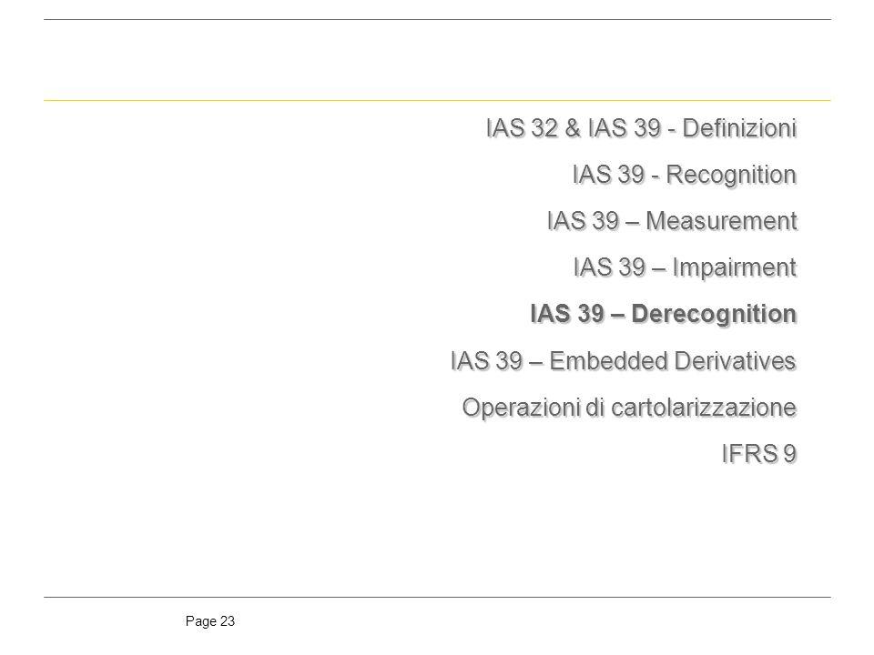 Page 23 IAS 32 & IAS 39 - Definizioni IAS 39 - Recognition IAS 39 – Measurement IAS 39 – Impairment IAS 39 – Derecognition IAS 39 – Embedded Derivatives Operazioni di cartolarizzazione IFRS 9