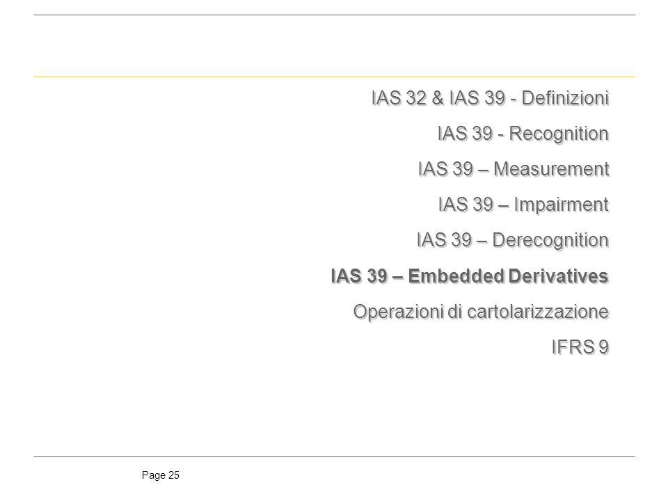 Page 25 IAS 32 & IAS 39 - Definizioni IAS 39 - Recognition IAS 39 – Measurement IAS 39 – Impairment IAS 39 – Derecognition IAS 39 – Embedded Derivatives Operazioni di cartolarizzazione IFRS 9
