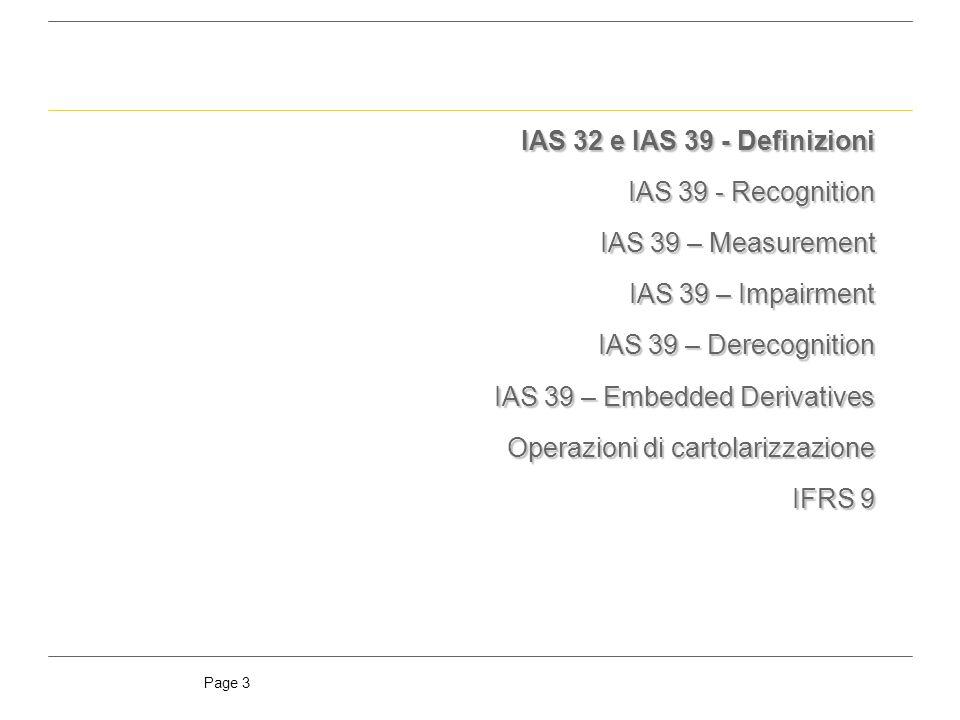 Page 14 Initial measurement In fase di prima rilevazione, unattività finanziaria è misurata al fair value (corrispondente al corrispettivo pagato) comprensivo, in tutti i casi diversi dagli strumenti At fair value through P/L, dei costi di transazione direttamente attribuibili allacquisizione/emissione della stessa Nel caso degli strumenti classificati come At fair value through P/L i costi di transazione sono registrati immediatamente a conto economico Subsequent measurement La valutazione successiva delle attività finanziarie deve essere effettuata in maniera differente a seconda della categoria in cui lattività è stata classificata: At fair value through profit or loss At fair value through profit or loss: valutazione al fair value, con imputazione delle variazioni a conto economico Available for sale Available for sale: valutazione al fair value, con imputazione delle variazioni ad una specifica riserva di patrimonio (riportata a conto economico al momento della vendita dello strumento) Held to maturity Held to maturity: valutazione al costo ammortizzato utilizzando il criterio del tasso dinteresse effettivo Loans & receivables Loans & receivables: valutazione al costo ammortizzato utilizzando il criterio del tasso dinteresse effettivo Analogamente, la valutazione successiva delle passività finanziarie è effettuata secondo le seguenti modalità: At fair value through profit or loss At fair value through profit or loss: valutazione al fair value, con imputazione delle variazioni a conto economico Other Liabilities Other Liabilities: valutazione al costo ammortizzato utilizzando il criterio del tasso dinteresse effettivo Initial & subsequent measurement IAS 39 - Measurement