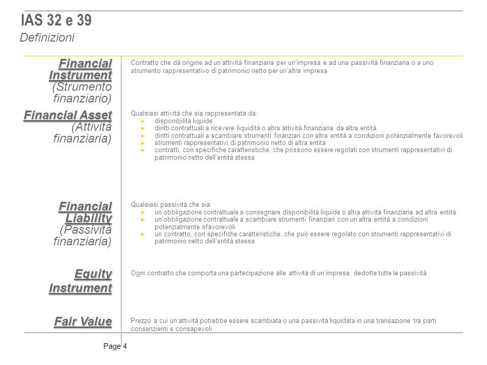Page 15 IAS 39 definisce il fair value come il corrispettivo al quale unattività potrebbe essere scambiata, o una passività estinta, in una libera transazione tra parti consapevoli e indipendenti Lesistenza di quotazioni ufficiali in un mercato attivo rappresenta la prova migliore del fair value di uno strumento finanziario e, pertanto, se disponibili, esse devono essere utilizzate per la loro valorizzazione; ne consegue che: se lo strumento finanziario è negoziato su mercato attivo allora il fair value può essere ottenuto attraverso lacquisizione di prezzi di mercato (Mark To Market) se lo strumento finanziario non è negoziato su mercato attivo il fair value può essere ottenuto attraverso lapplicazione di tecniche di valutazione appropriate (Mark To Model) Il fair value di investimenti azionari non quotati e di derivati che prevedono il regolamento tramite consegna di strumenti azionari non quotati è attendibilmente determinabile se sussistono le seguenti condizioni: non è significativa la variabilità nelle stime per questo tipo di strumenti le possibili stime si basano su un livello di confidenza ragionevolmente valutabile ed utilizzabile per la determinazione del fair value Sebbene IAS 39 faccia riferimento esclusivamente agli strumenti di capitale valutati al costo appare comunque ragionevole adottare le medesime disposizioni anche per le altre tipologie di strumenti finanziari che devono essere valutati al fair value ed il cui valore non risulta attendibilmente determinabile (es.