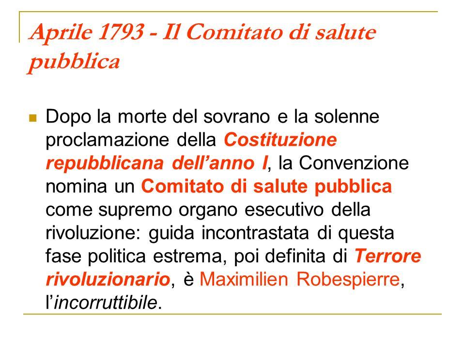 Aprile 1793 - Il Comitato di salute pubblica Dopo la morte del sovrano e la solenne proclamazione della Costituzione repubblicana dellanno I, la Conve