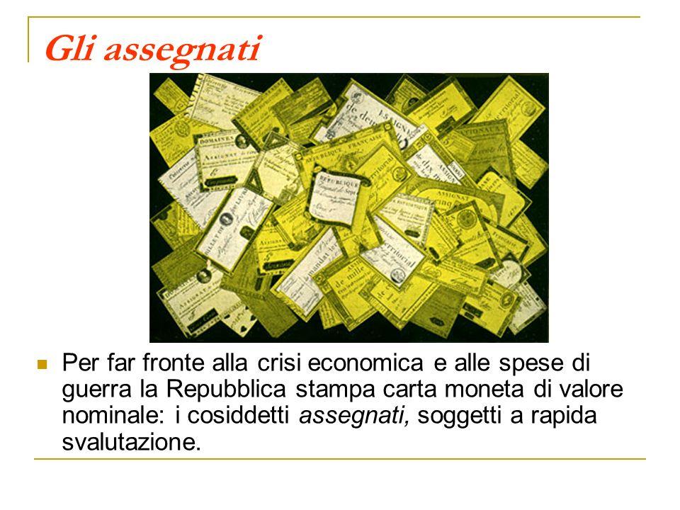 Gli assegnati Per far fronte alla crisi economica e alle spese di guerra la Repubblica stampa carta moneta di valore nominale: i cosiddetti assegnati, soggetti a rapida svalutazione.