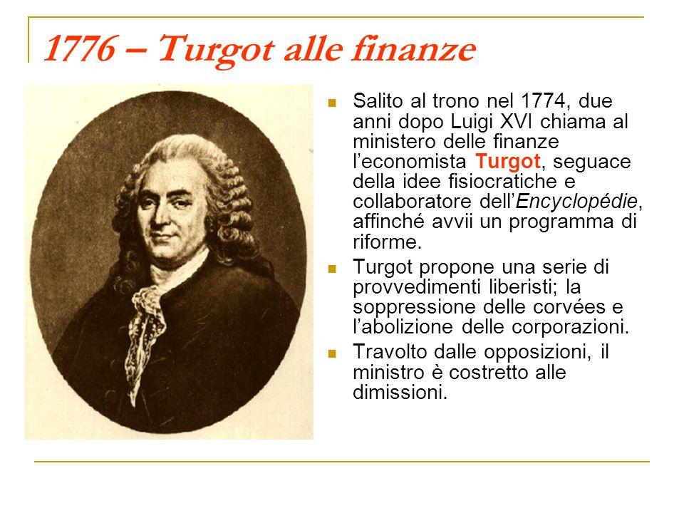 1776 – Turgot alle finanze Salito al trono nel 1774, due anni dopo Luigi XVI chiama al ministero delle finanze leconomista Turgot, seguace della idee fisiocratiche e collaboratore dellEncyclopédie, affinché avvii un programma di riforme.