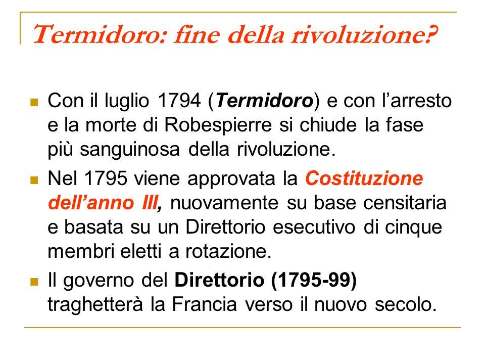 Termidoro: fine della rivoluzione? Con il luglio 1794 (Termidoro) e con larresto e la morte di Robespierre si chiude la fase più sanguinosa della rivo