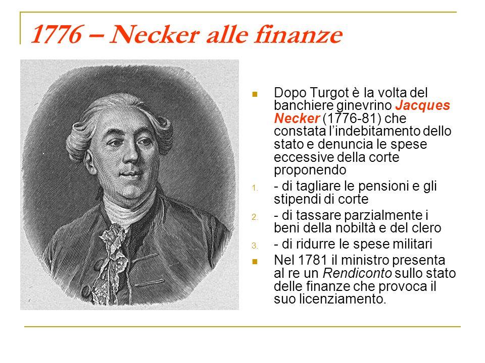 1776 – Necker alle finanze Dopo Turgot è la volta del banchiere ginevrino Jacques Necker (1776-81) che constata lindebitamento dello stato e denuncia le spese eccessive della corte proponendo 1.