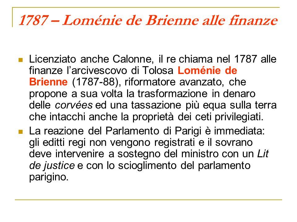 1787 – Loménie de Brienne alle finanze Licenziato anche Calonne, il re chiama nel 1787 alle finanze larcivescovo di Tolosa Loménie de Brienne (1787-88), riformatore avanzato, che propone a sua volta la trasformazione in denaro delle corvées ed una tassazione più equa sulla terra che intacchi anche la proprietà dei ceti privilegiati.