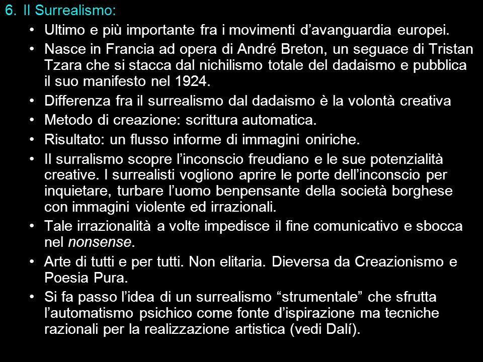 6.Il Surrealismo: Ultimo e più importante fra i movimenti davanguardia europei. Nasce in Francia ad opera di André Breton, un seguace di Tristan Tzara
