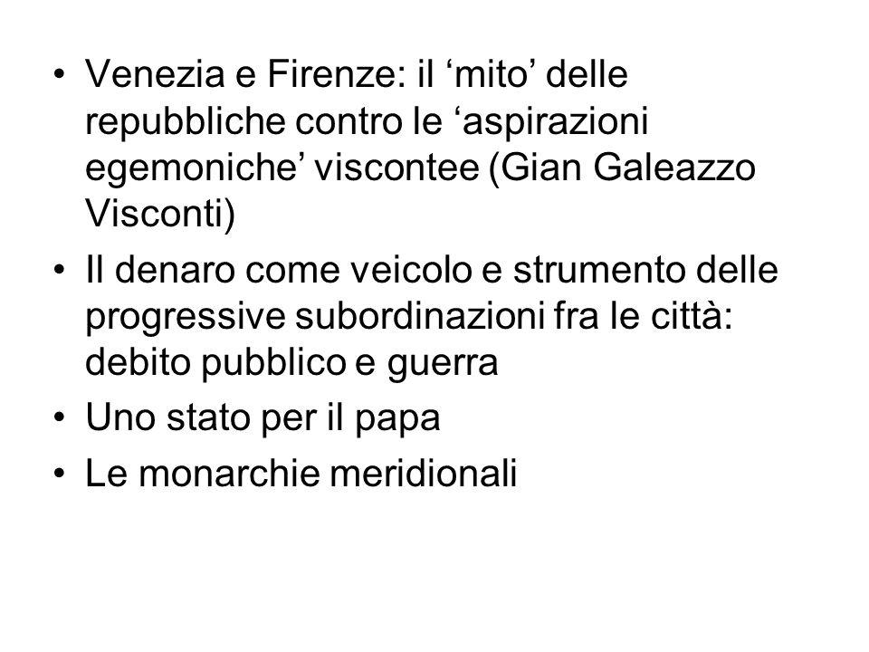 Venezia e Firenze: il mito delle repubbliche contro le aspirazioni egemoniche viscontee (Gian Galeazzo Visconti) Il denaro come veicolo e strumento de