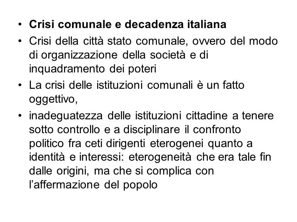 Crisi comunale e decadenza italiana Crisi della città stato comunale, ovvero del modo di organizzazione della società e di inquadramento dei poteri La