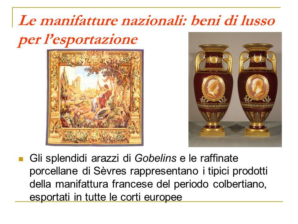 Le manifatture nazionali: beni di lusso per lesportazione Gli splendidi arazzi di Gobelins e le raffinate porcellane di Sèvres rappresentano i tipici