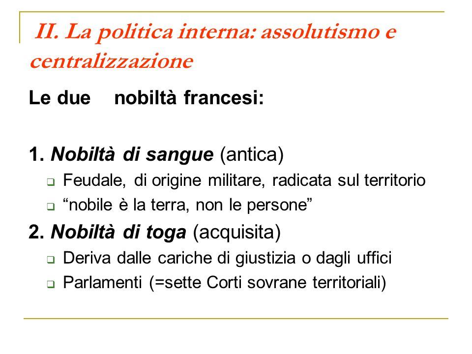II. La politica interna: assolutismo e centralizzazione Le due nobiltà francesi: 1. Nobiltà di sangue (antica) Feudale, di origine militare, radicata