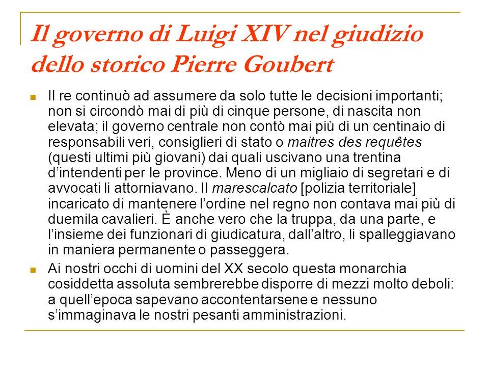 Il governo di Luigi XIV nel giudizio dello storico Pierre Goubert Il re continuò ad assumere da solo tutte le decisioni importanti; non si circondò ma