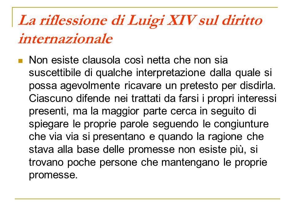 La riflessione di Luigi XIV sul diritto internazionale Non esiste clausola così netta che non sia suscettibile di qualche interpretazione dalla quale