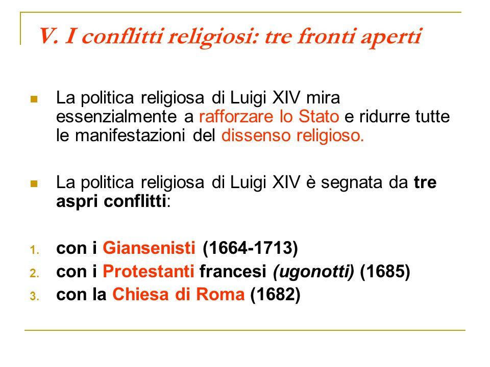 V. I conflitti religiosi: tre fronti aperti La politica religiosa di Luigi XIV mira essenzialmente a rafforzare lo Stato e ridurre tutte le manifestaz