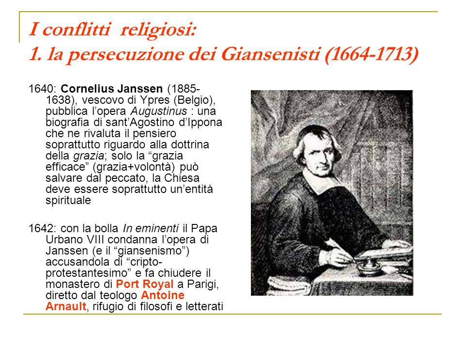 I conflitti religiosi: 1. la persecuzione dei Giansenisti (1664-1713) 1640: Cornelius Janssen (1885- 1638), vescovo di Ypres (Belgio), pubblica lopera
