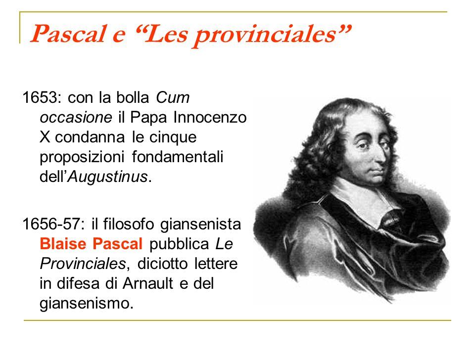 Pascal e Les provinciales 1653: con la bolla Cum occasione il Papa Innocenzo X condanna le cinque proposizioni fondamentali dellAugustinus. 1656-57: i