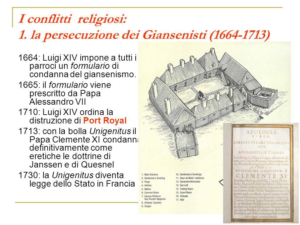 I conflitti religiosi: 1. la persecuzione dei Giansenisti (1664-1713) 1664: Luigi XIV impone a tutti i parroci un formulario di condanna del giansenis