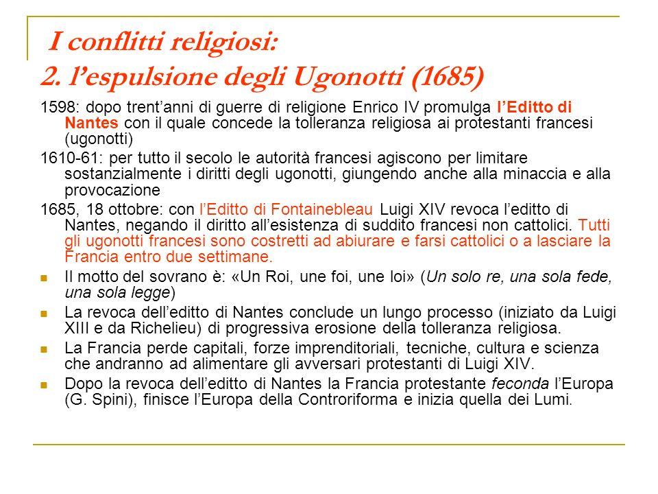 I conflitti religiosi: 2. lespulsione degli Ugonotti (1685) 1598: dopo trentanni di guerre di religione Enrico IV promulga lEditto di Nantes con il qu