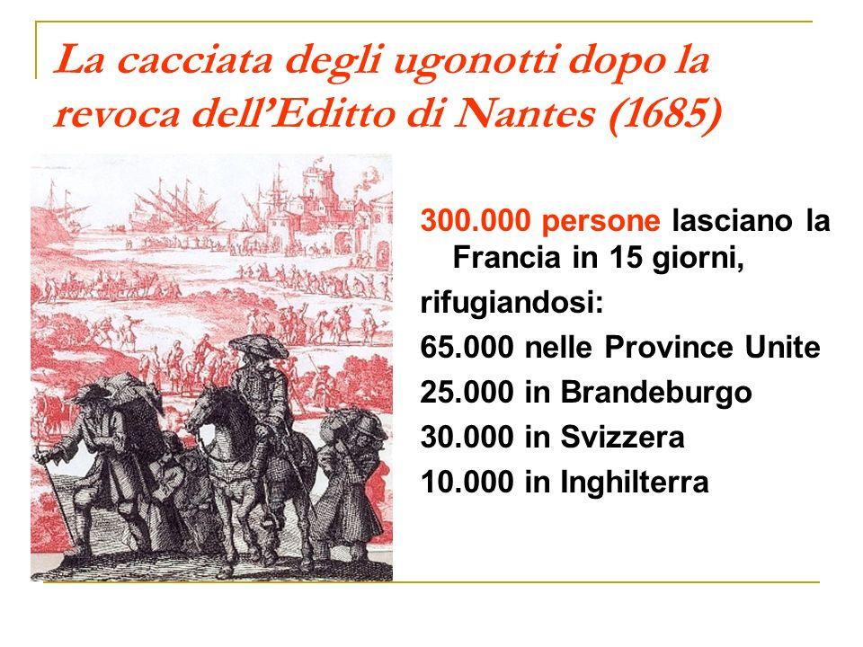 La cacciata degli ugonotti dopo la revoca dellEditto di Nantes (1685) 300.000 persone lasciano la Francia in 15 giorni, rifugiandosi: 65.000 nelle Pro