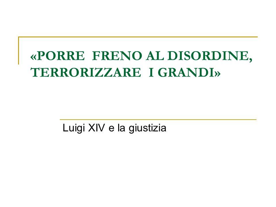 «PORRE FRENO AL DISORDINE, TERRORIZZARE I GRANDI» Luigi XIV e la giustizia