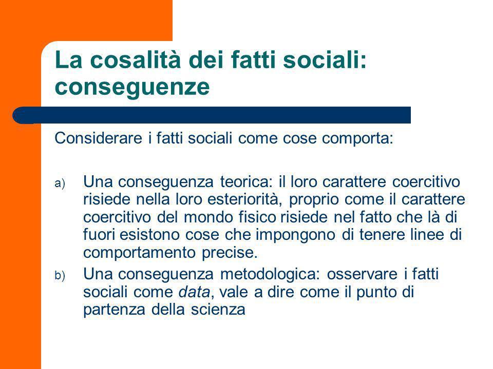 La cosalità dei fatti sociali La prima regola del metodo sociologico è quindi quella che suggerisce di considerare i fatti sociali come cose. Vale a d