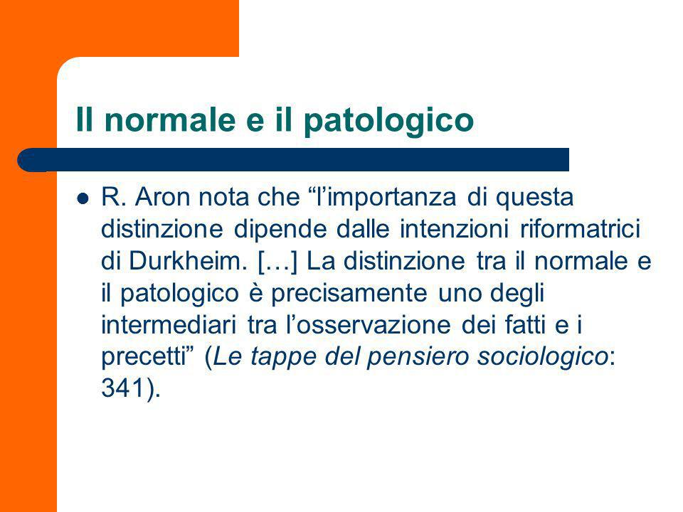 Il normale e il patologico Lindicazione approssimativa di normalità di un certo fenomeno sociale per certo tipo di società è data dal fatto che esso sia reperibile nella maggior parte di tutte le società appartenenti allo stesso tipo (Giddens, Durkheim, 1998: 36).