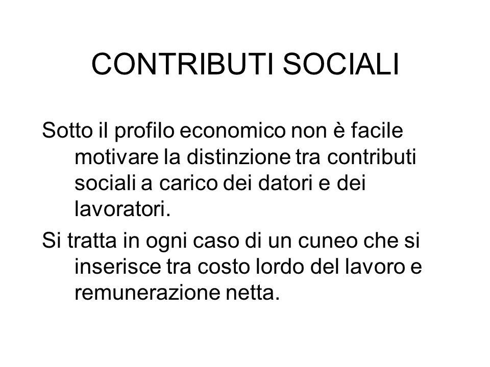 CONTRIBUTI SOCIALI Sotto il profilo economico non è facile motivare la distinzione tra contributi sociali a carico dei datori e dei lavoratori. Si tra