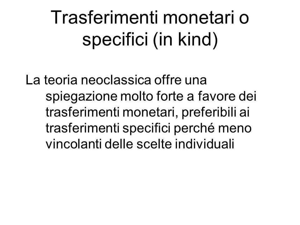 Trasferimenti monetari o specifici (in kind) La teoria neoclassica offre una spiegazione molto forte a favore dei trasferimenti monetari, preferibili